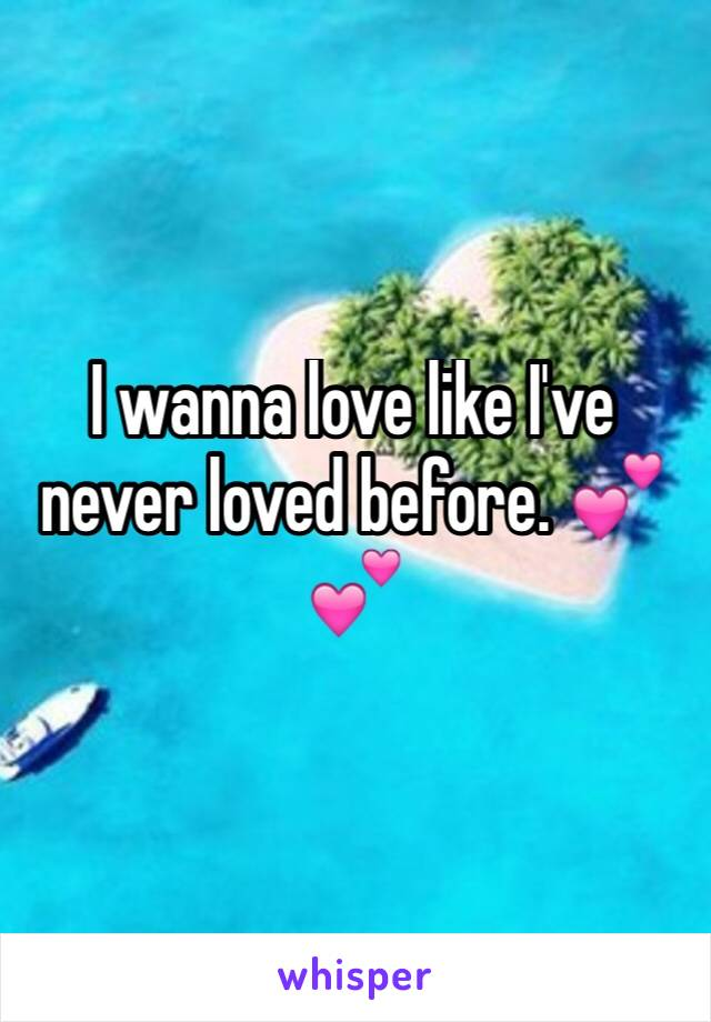 I wanna love like I've never loved before. 💕💕