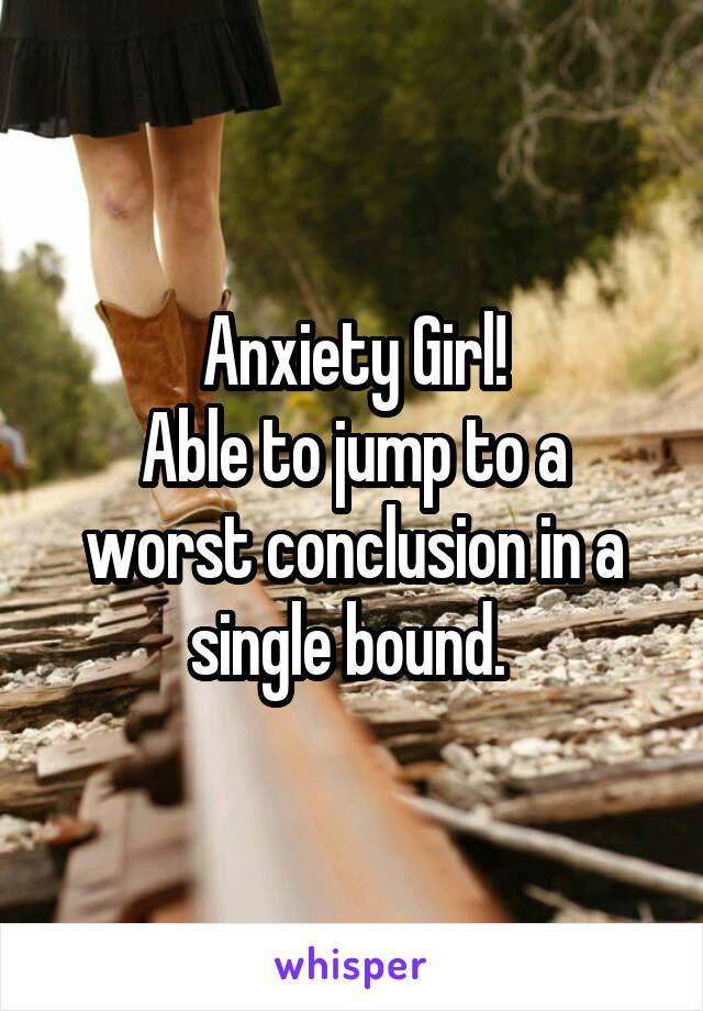 Anxiety Girl! Able to jump to a worst conclusion in a single bound.