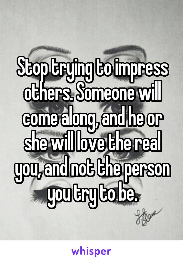 Stop trying to impress others. Someone will come along, and he or she will love the real you, and not the person you try to be.