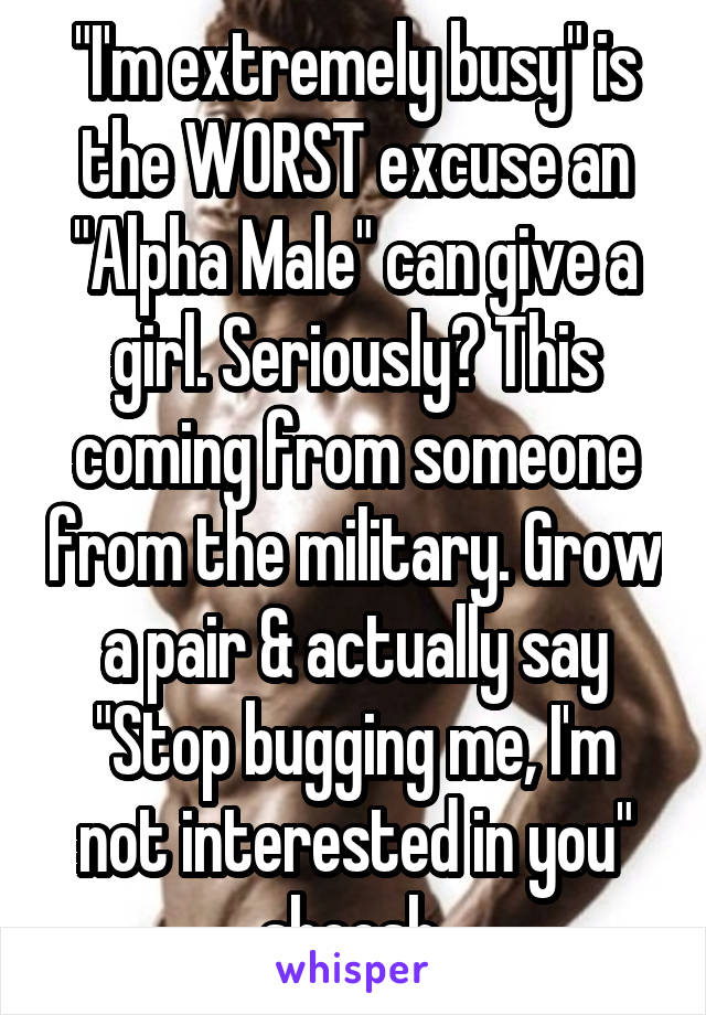 """I'm extremely busy"" is the WORST excuse an ""Alpha Male"" can give a girl. Seriously? This coming from someone from the military. Grow a pair & actually say ""Stop bugging me, I'm not interested in you"" sheesh"