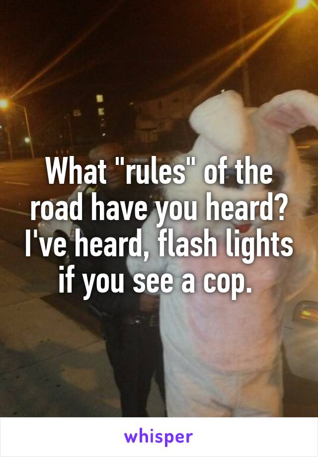 "What ""rules"" of the road have you heard? I've heard, flash lights if you see a cop."