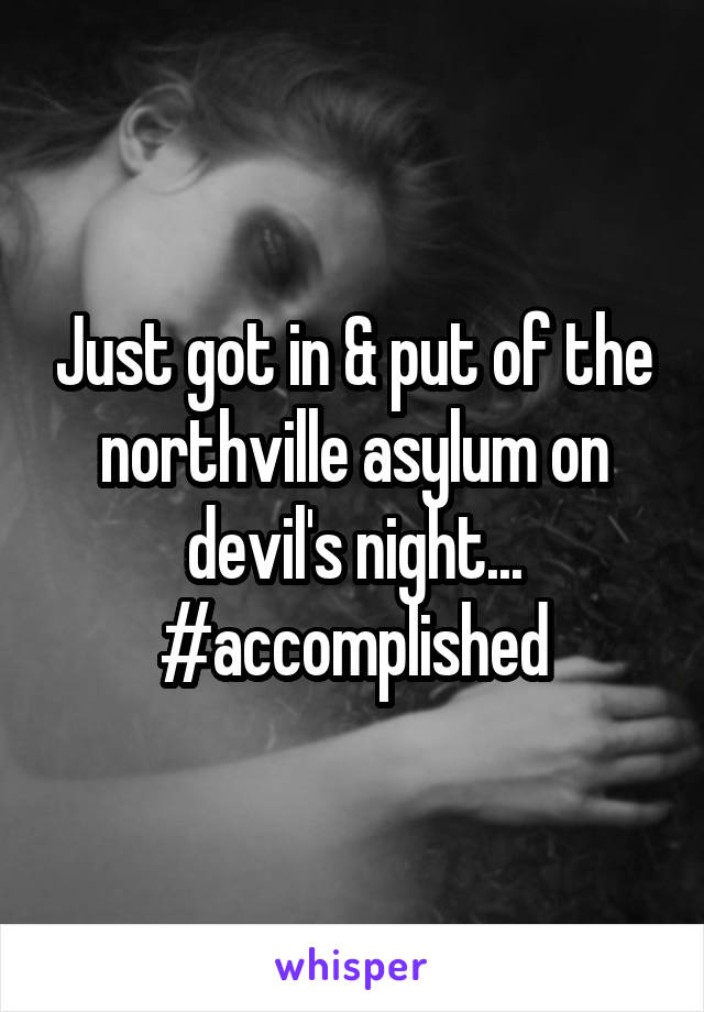 Just got in & put of the northville asylum on devil's night... #accomplished