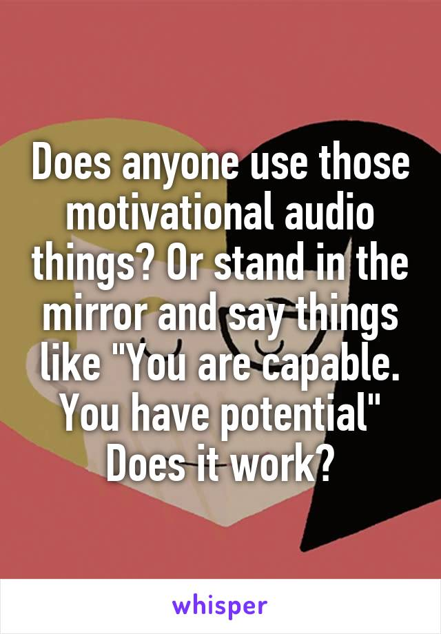 "Does anyone use those motivational audio things? Or stand in the mirror and say things like ""You are capable. You have potential"" Does it work?"