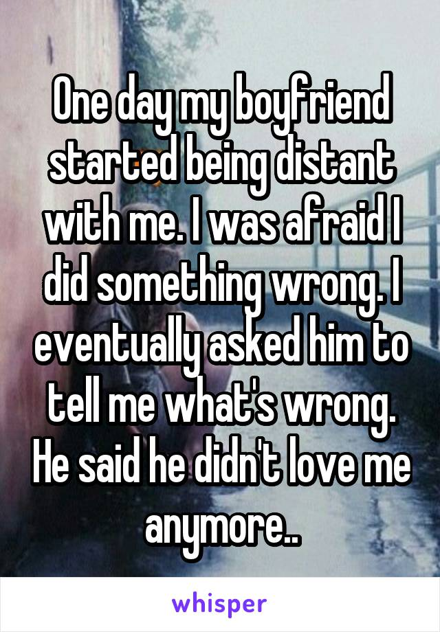 One day my boyfriend started being distant with me. I was afraid I did something wrong. I eventually asked him to tell me what's wrong. He said he didn't love me anymore..