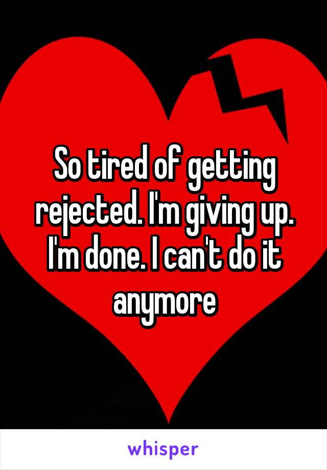 So tired of getting rejected. I'm giving up. I'm done. I can't do it anymore