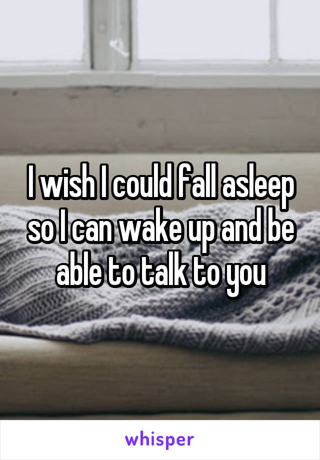 I wish I could fall asleep so I can wake up and be able to talk to you