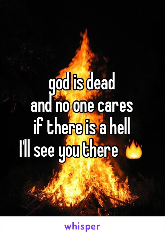 god is dead and no one cares if there is a hell I'll see you there 🔥
