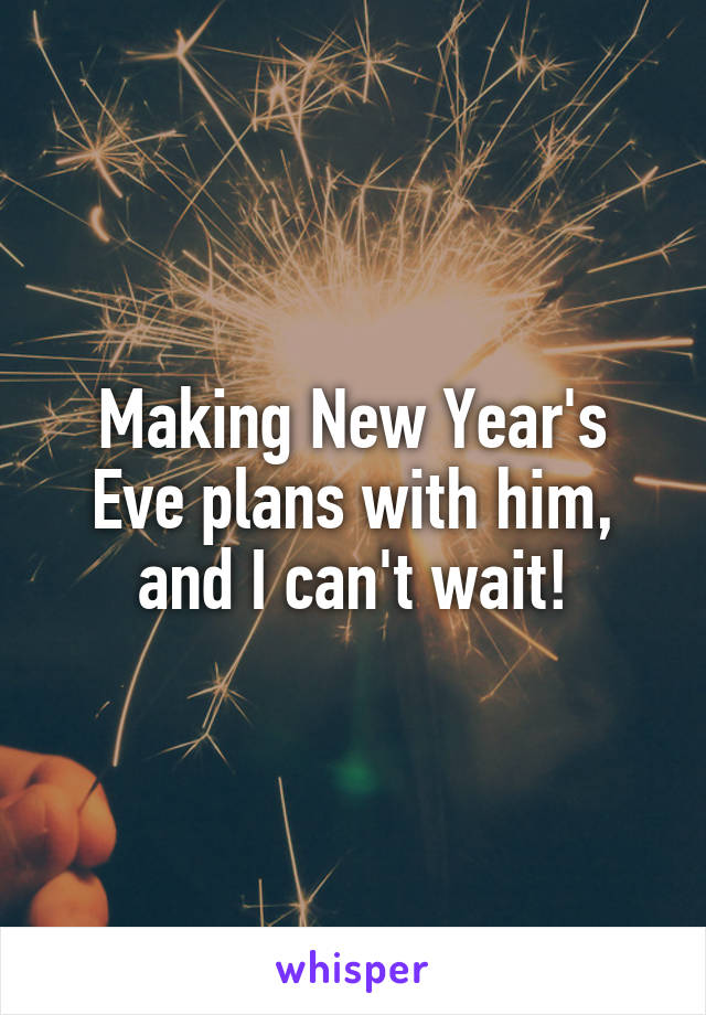 Making New Year's Eve plans with him, and I can't wait!