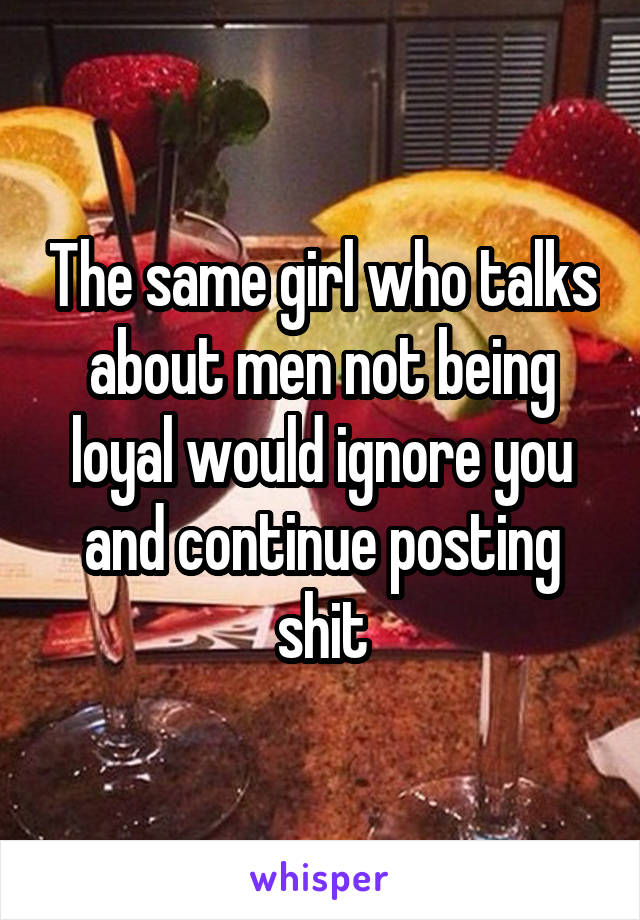 The same girl who talks about men not being loyal would ignore you and continue posting shit