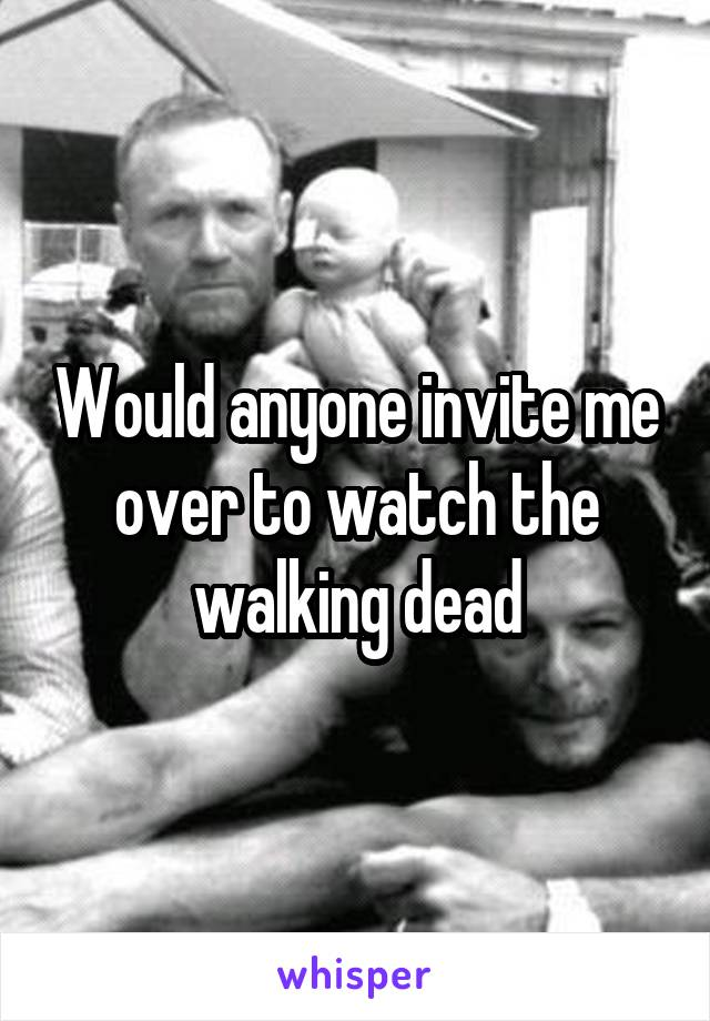 Would anyone invite me over to watch the walking dead