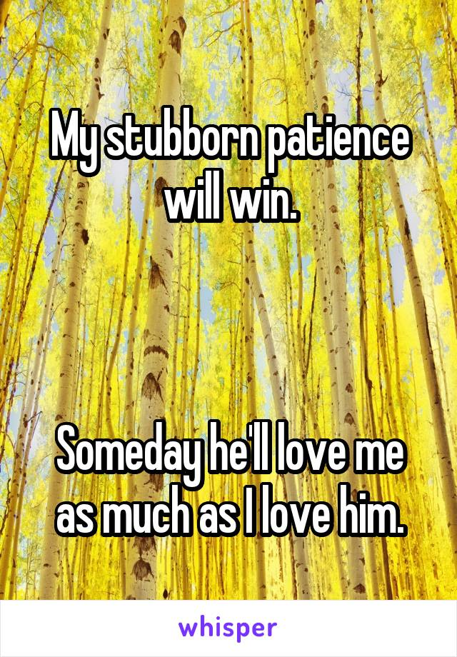 My stubborn patience will win.    Someday he'll love me as much as I love him.