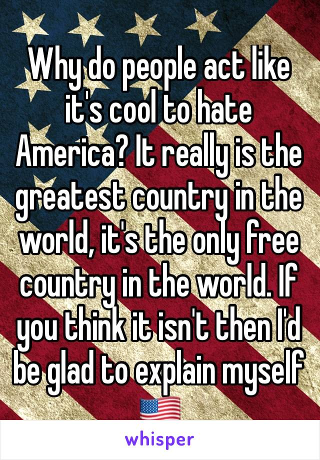 Why do people act like it's cool to hate America? It really is the greatest country in the world, it's the only free country in the world. If you think it isn't then I'd be glad to explain myself 🇺🇸