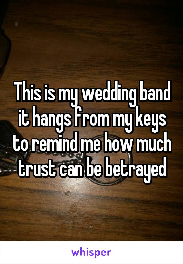This is my wedding band it hangs from my keys to remind me how much trust can be betrayed