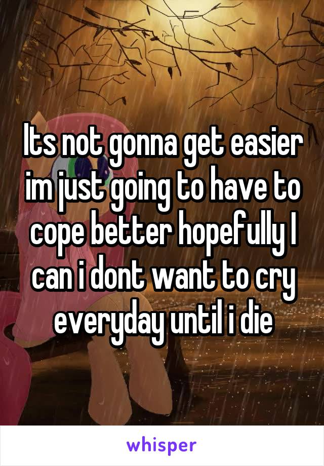 Its not gonna get easier im just going to have to cope better hopefully I can i dont want to cry everyday until i die