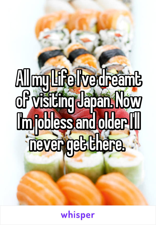 All my Life I've dreamt of visiting Japan. Now I'm jobless and older I'll never get there.