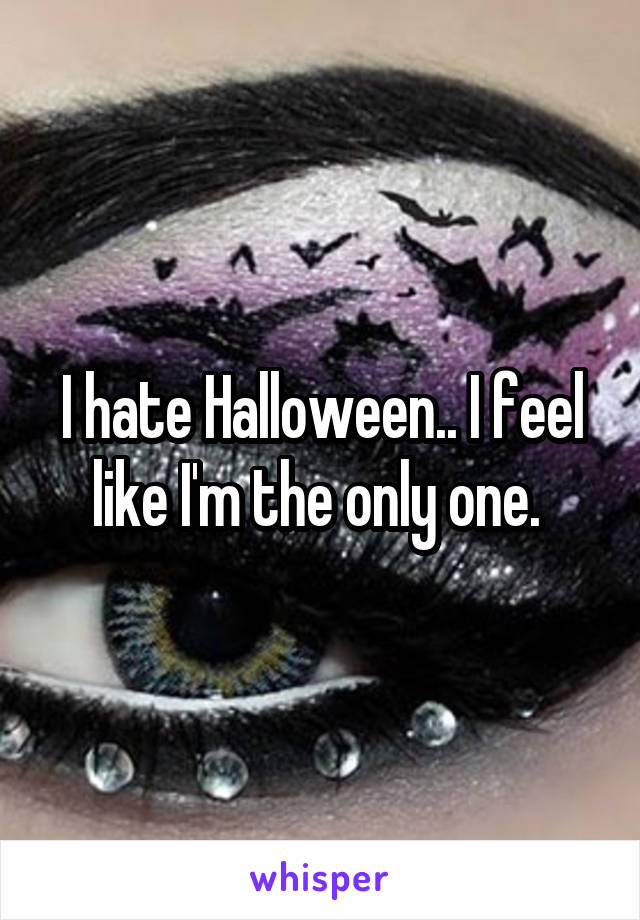 I hate Halloween.. I feel like I'm the only one.
