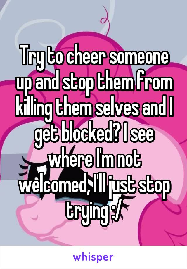 Try to cheer someone up and stop them from killing them selves and I get blocked? I see where I'm not welcomed, I'll just stop trying :/