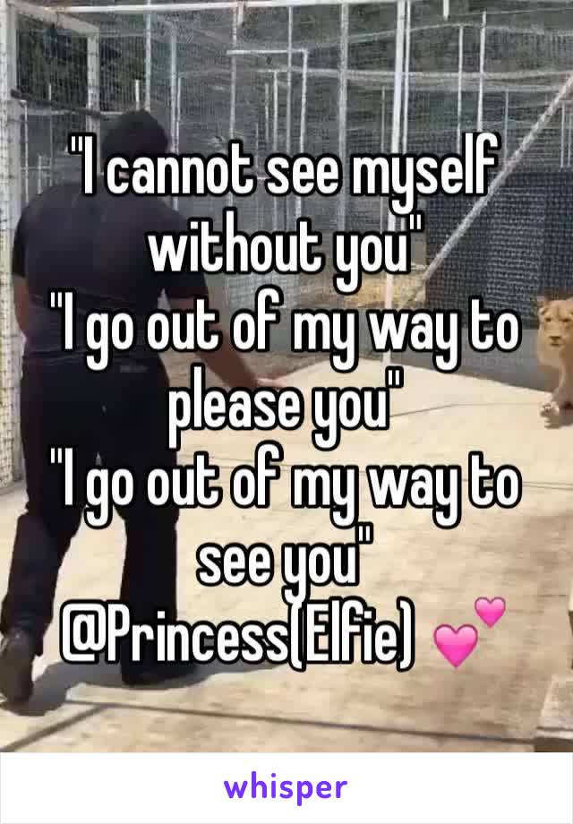 """I cannot see myself without you"" ""I go out of my way to please you"" ""I go out of my way to see you"" @Princess(Elfie) 💕"