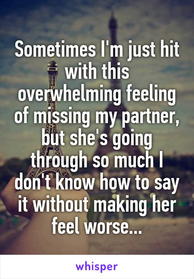 Sometimes I'm just hit with this overwhelming feeling of missing my partner, but she's going through so much I don't know how to say it without making her feel worse...