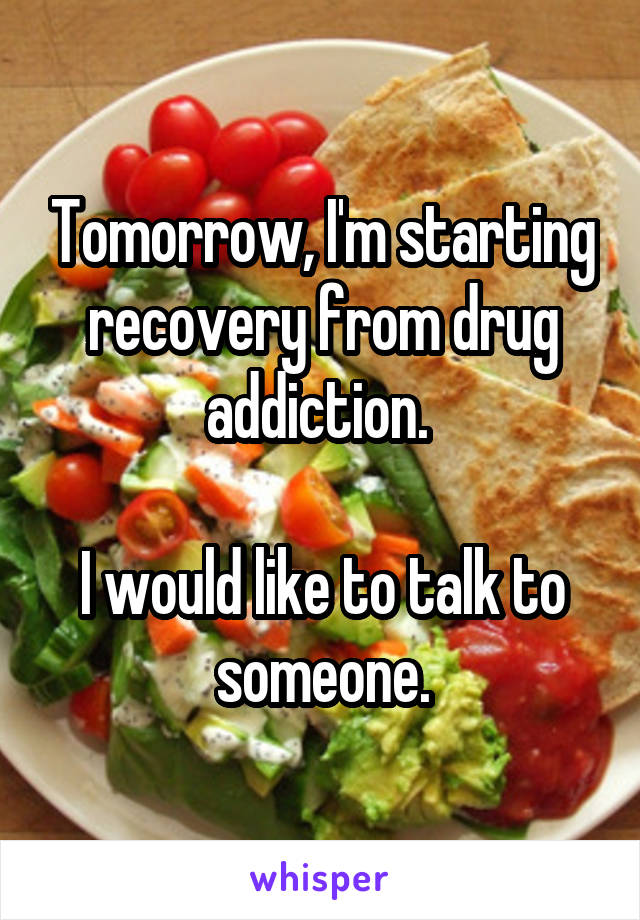 Tomorrow, I'm starting recovery from drug addiction.   I would like to talk to someone.