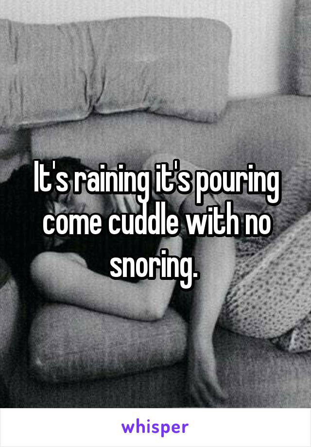 It's raining it's pouring come cuddle with no snoring.