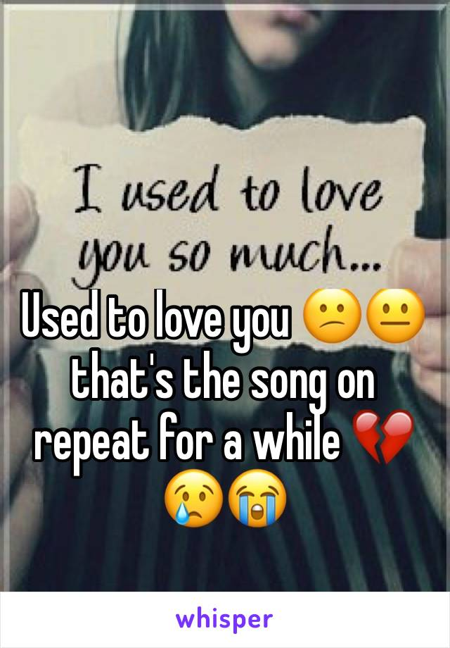 Used to love you 😕😐 that's the song on repeat for a while 💔😢😭