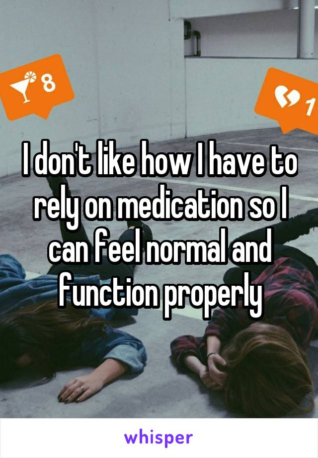 I don't like how I have to rely on medication so I can feel normal and function properly