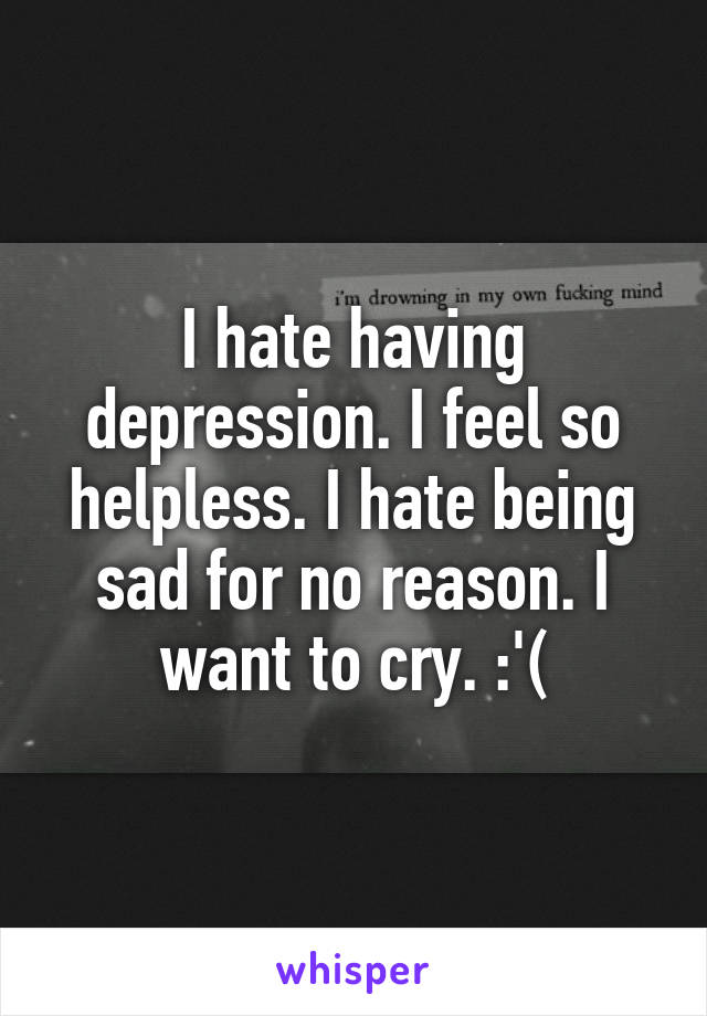 I hate having depression. I feel so helpless. I hate being sad for no reason. I want to cry. :'(