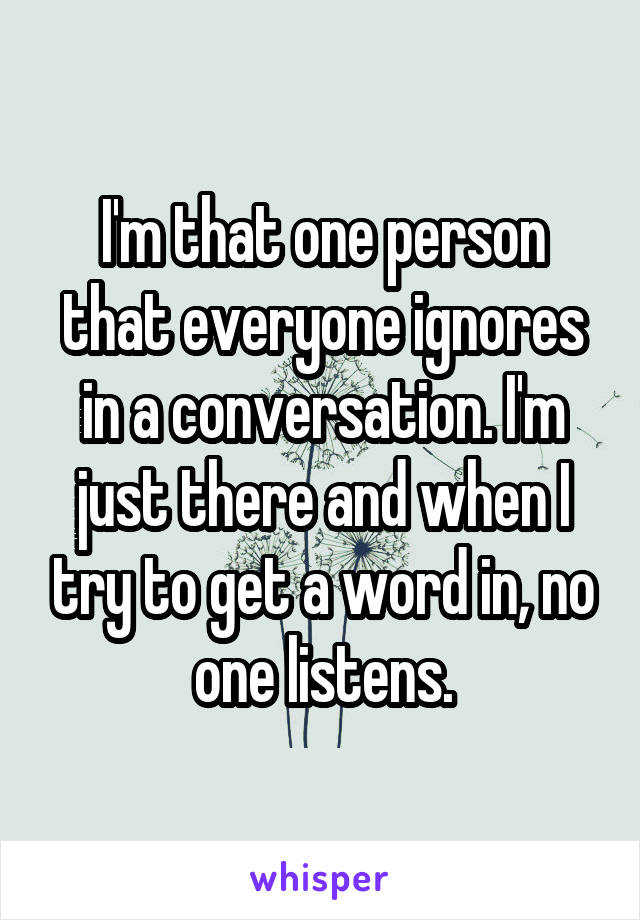 I'm that one person that everyone ignores in a conversation. I'm just there and when I try to get a word in, no one listens.