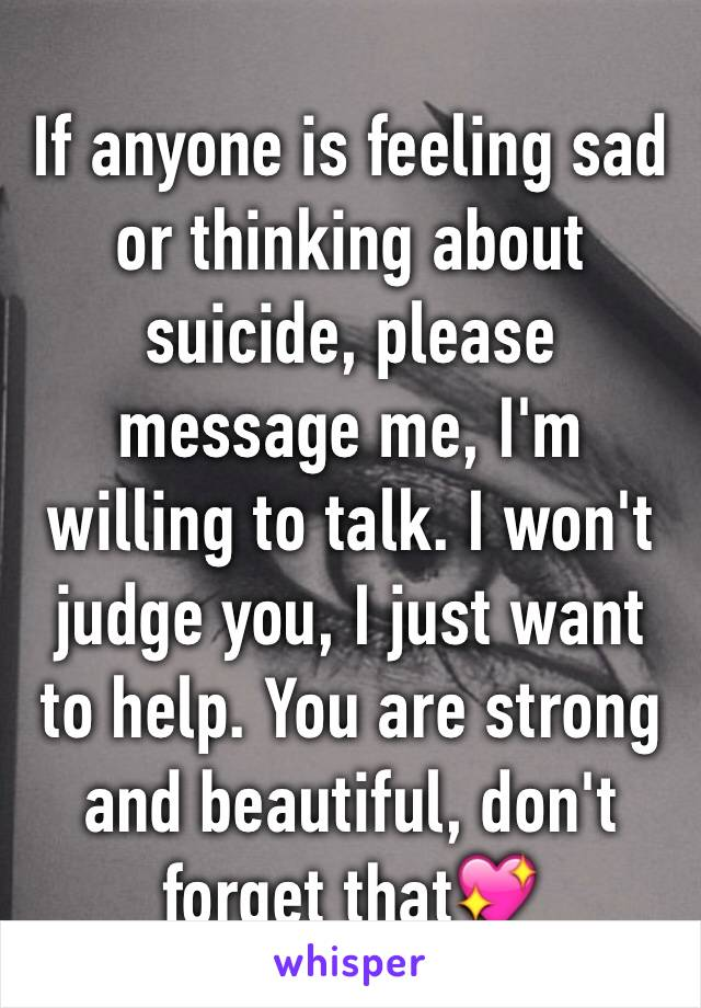 If anyone is feeling sad or thinking about suicide, please message me, I'm willing to talk. I won't judge you, I just want to help. You are strong and beautiful, don't forget that💖