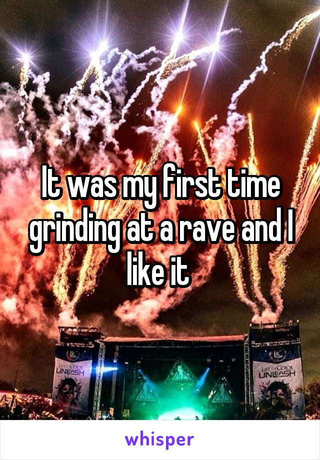 It was my first time grinding at a rave and I like it