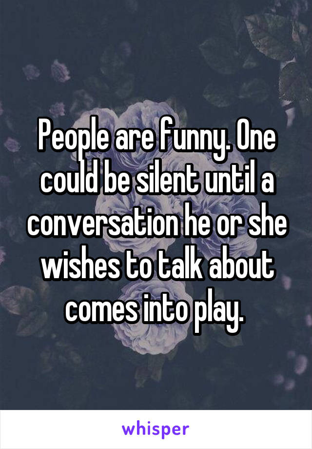 People are funny. One could be silent until a conversation he or she wishes to talk about comes into play.