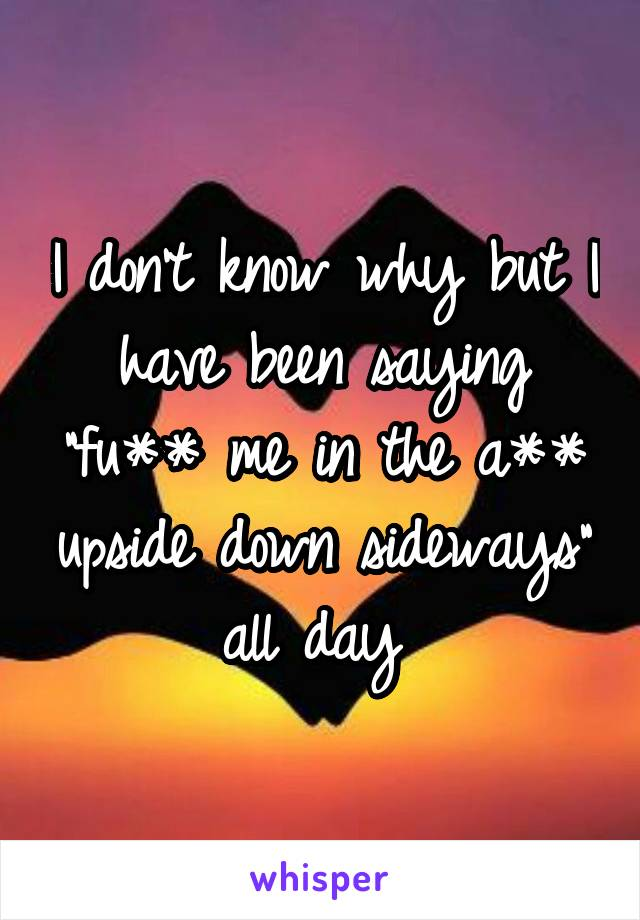 """I don't know why but I have been saying """"fu** me in the a** upside down sideways"""" all day"""