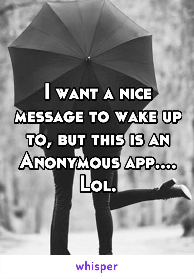 I want a nice message to wake up to, but this is an Anonymous app.... Lol.