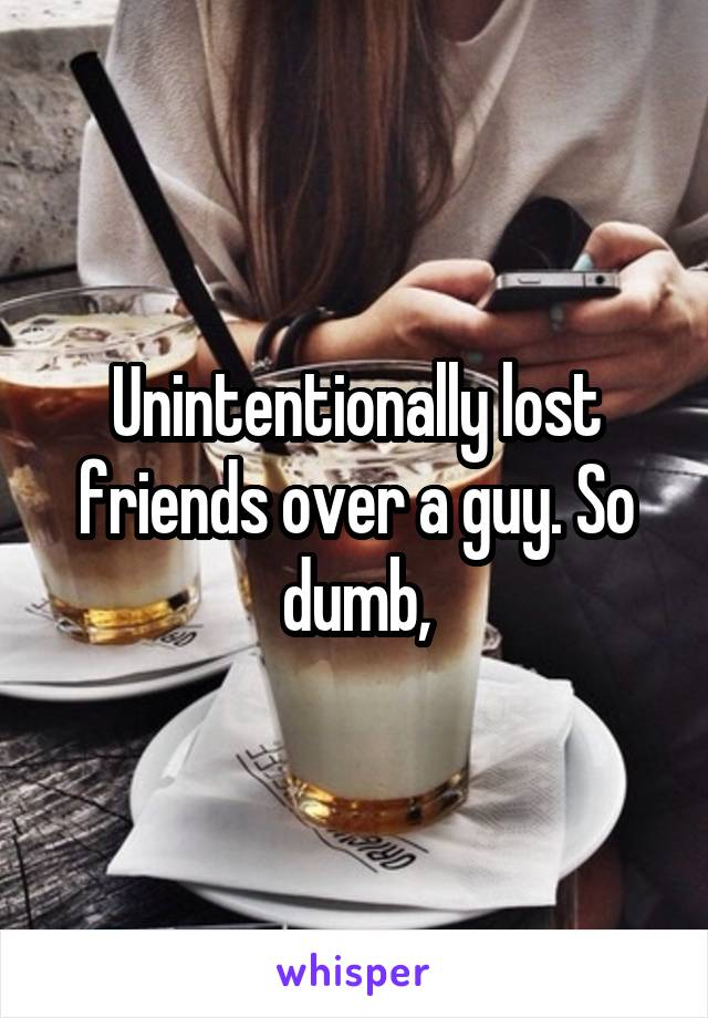 Unintentionally lost friends over a guy. So dumb,