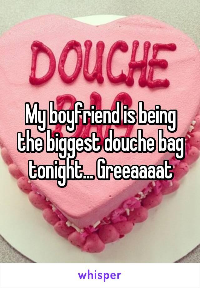 My boyfriend is being the biggest douche bag tonight... Greeaaaat