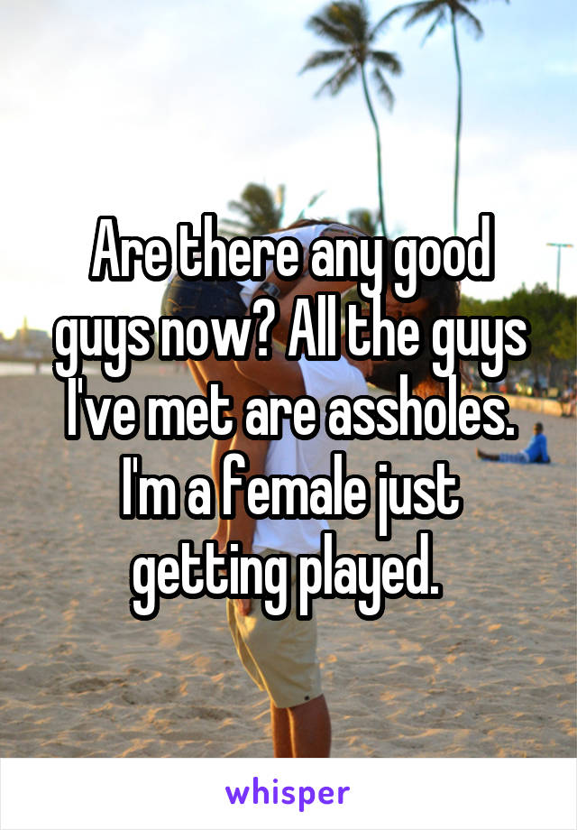 Are there any good guys now? All the guys I've met are assholes. I'm a female just getting played.