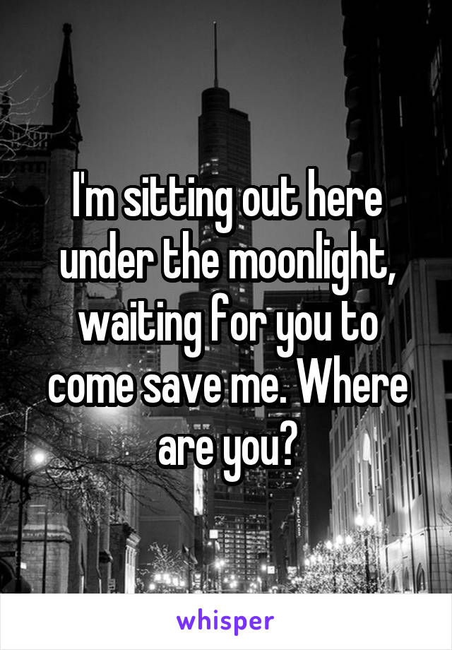 I'm sitting out here under the moonlight, waiting for you to come save me. Where are you?