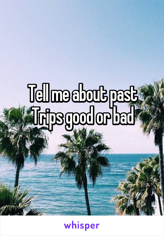 Tell me about past Trips good or bad