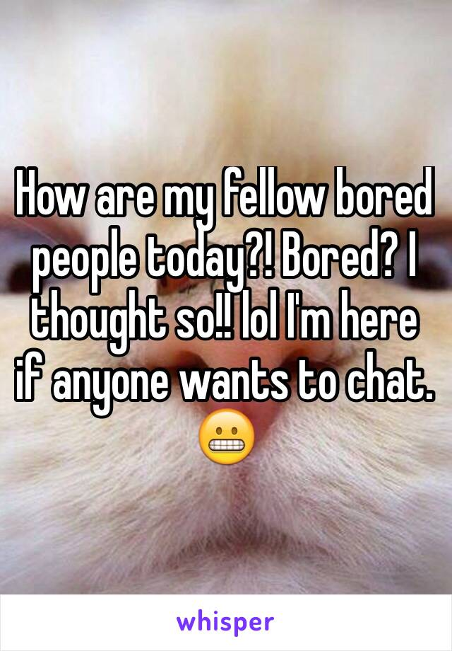 How are my fellow bored people today?! Bored? I thought so!! lol I'm here if anyone wants to chat. 😬