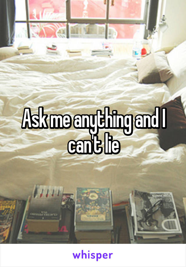 Ask me anything and I can't lie