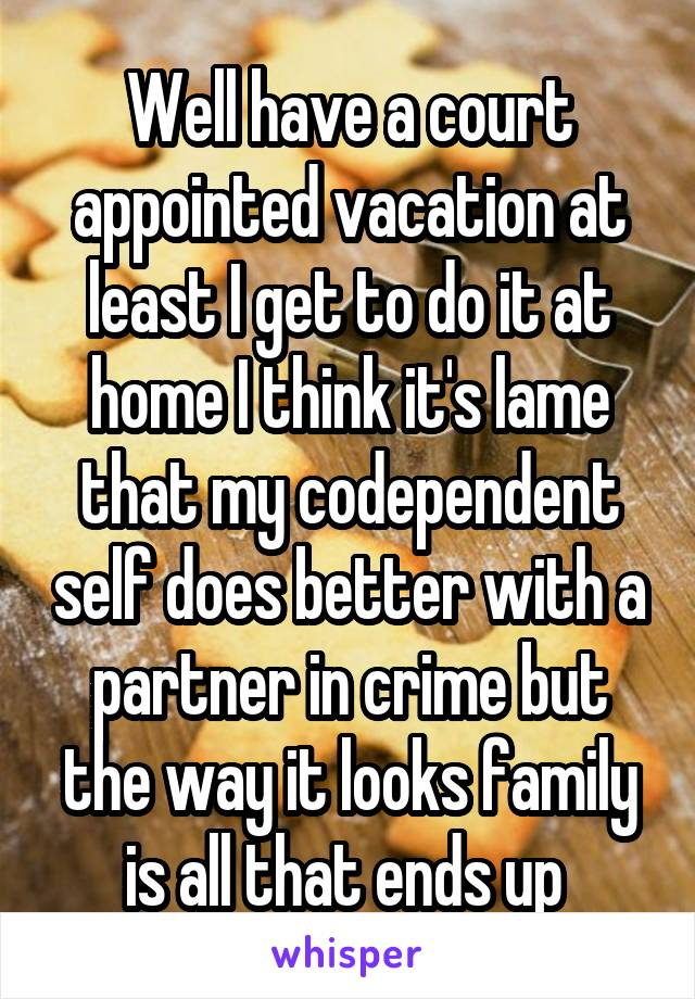 Well have a court appointed vacation at least I get to do it at home I think it's lame that my codependent self does better with a partner in crime but the way it looks family is all that ends up