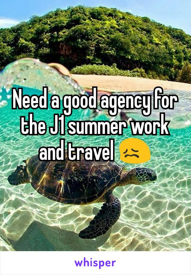 Need a good agency for the J1 summer work and travel 😖