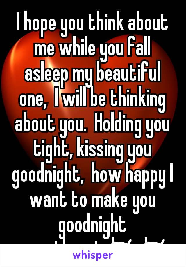 I hope you think about me while you fall asleep my beautiful one,  I will be thinking about you.  Holding you tight, kissing you goodnight,  how happy I want to make you goodnight sweetheart😚😚