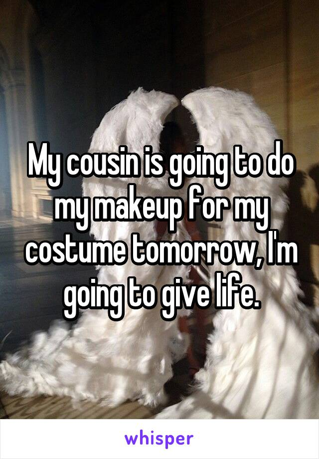 My cousin is going to do my makeup for my costume tomorrow, I'm going to give life.