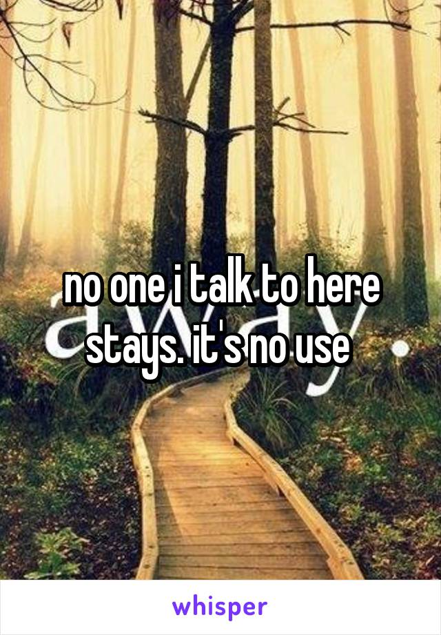 no one i talk to here stays. it's no use