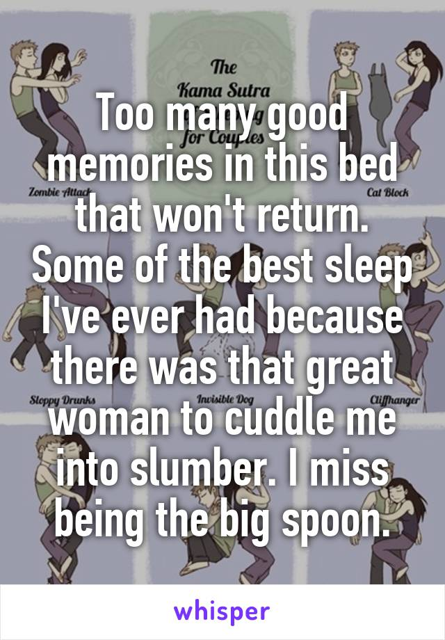 Too many good memories in this bed that won't return. Some of the best sleep I've ever had because there was that great woman to cuddle me into slumber. I miss being the big spoon.