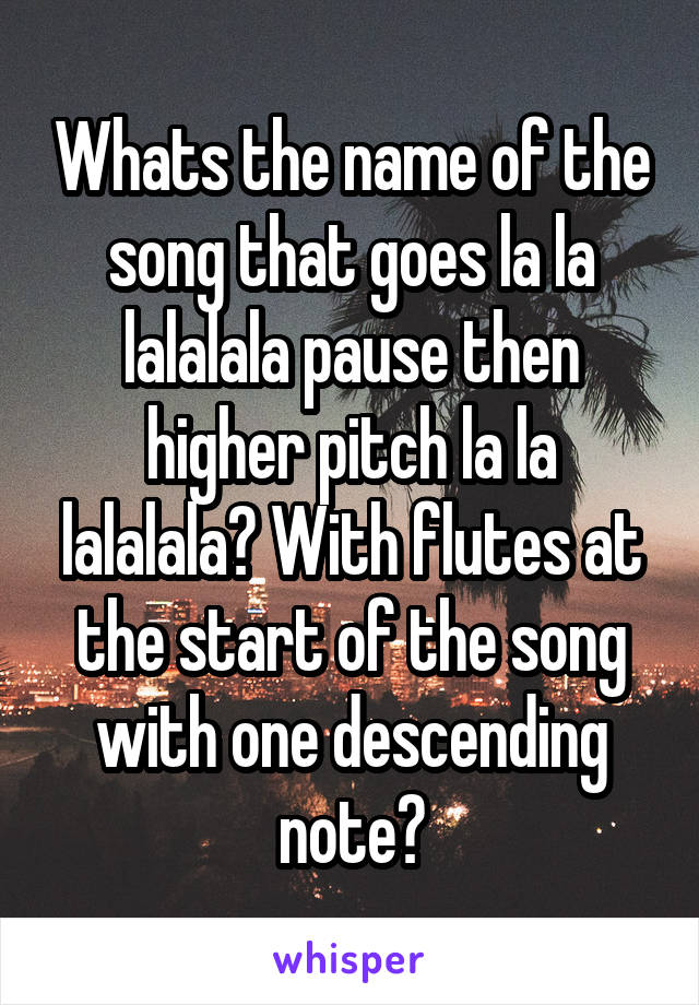 Whats the name of the song that goes la la lalalala pause then higher pitch la la lalalala? With flutes at the start of the song with one descending note?