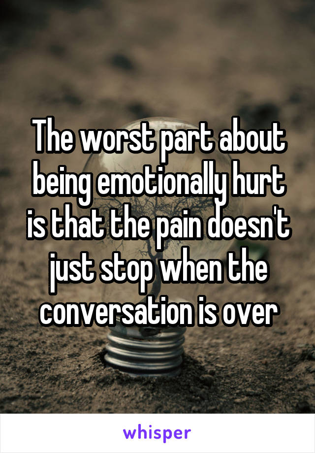 The worst part about being emotionally hurt is that the pain doesn't just stop when the conversation is over