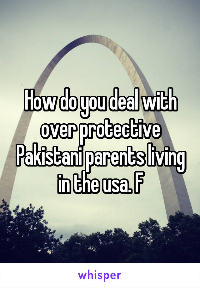 How do you deal with over protective Pakistani parents living in the usa. F